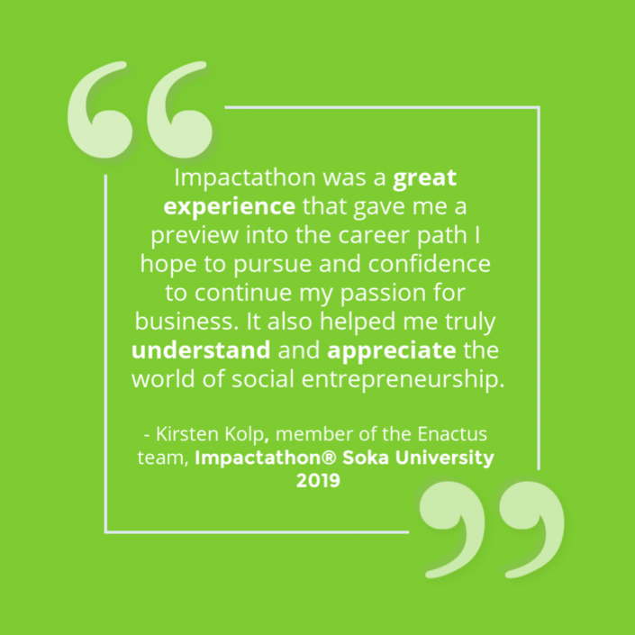 """""""Impactathon was a great experience that gave me a preview into the career path I hope to pursue and confidence to continue my passion for business. It also helped me truly understand and appreciate the world of social entrepreneurship."""" - Impactathon® participant"""