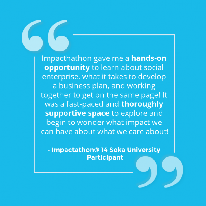 """""""Impactathon gave me a hands-on opportunity to learn about social enterprise, what it takes to develop a business plan, and working together to get on the same page! It was a fast-paced and thoroughly supportive space to explore and begin to wonder what impact we can have about what we care about!"""" - Impactathon® participant"""