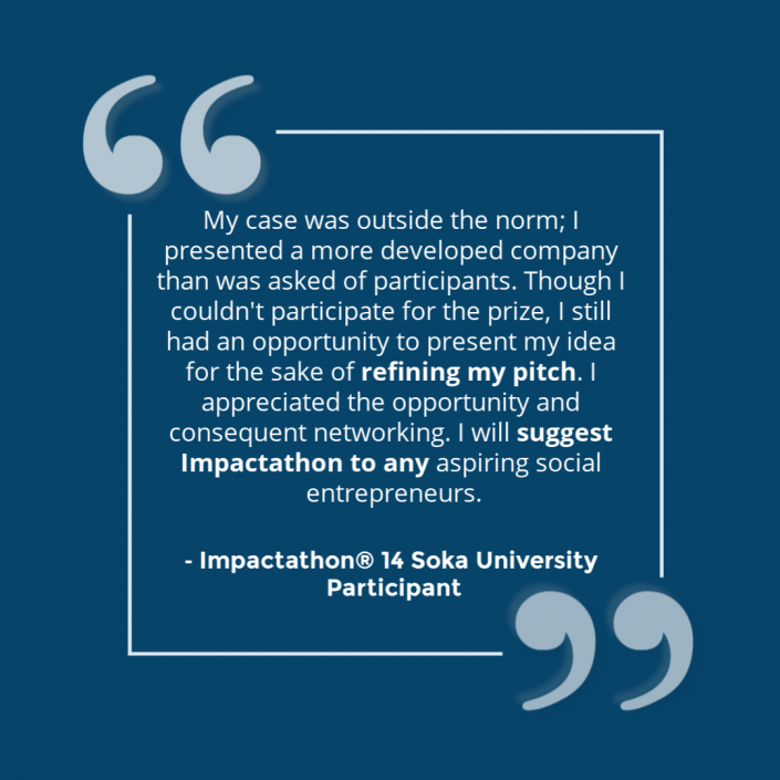 """""""My case was outside the norm; I presented a more developed company than was asked of participants. Though I couldn't participate for the prize, I still had the opportunity to present my idea for the sake of refining my pitch. I appreciated the opportunity and consequent networking, I will suggest Impactathon to any aspiring social entrepreneurs."""" - Impactathon® participant"""