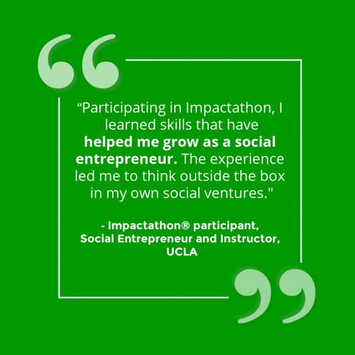 """""""Participating in Impactathon, I learned skills that have helped me grow as a social entrepreneur. The experience led me to think outside the box in my own social ventures."""" - Impactathon® participant"""