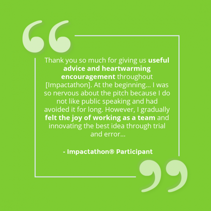 """""""Thank you so much for giving us useful advice and heartwarming encouragement throughout Impactathon. A the beginning...I was so nervous about the pitch because I do not like public speaking and had avoided to for long. However, I gradually felt the joy of working as a team and innovating the best idea through trial and error."""" - Impactathon® participant"""